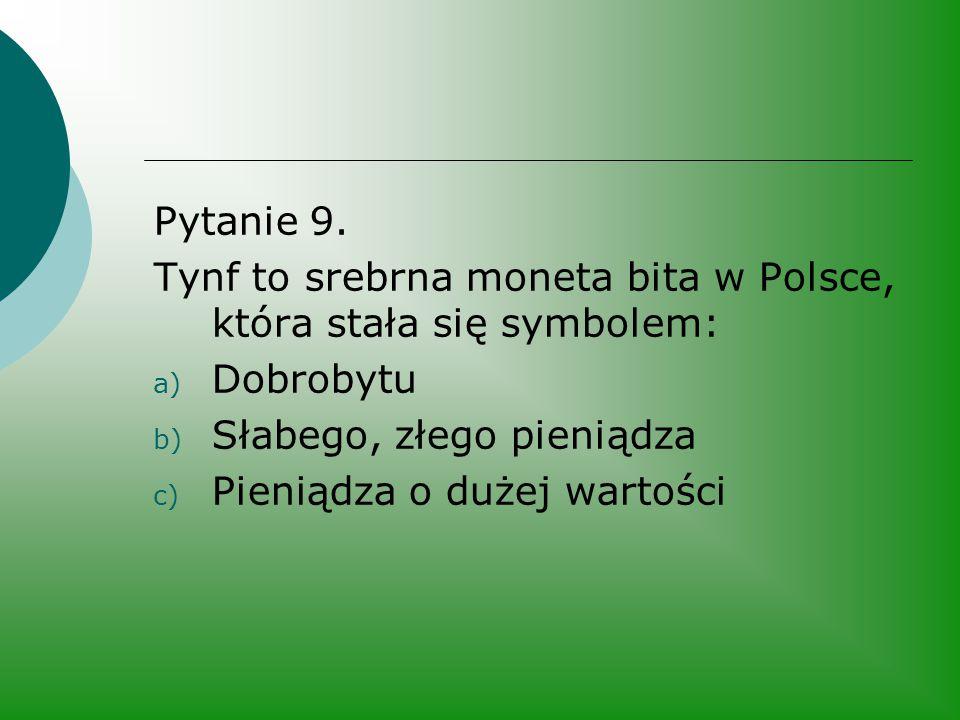 Pytanie 9. Tynf to srebrna moneta bita w Polsce, która stała się symbolem: Dobrobytu. Słabego, złego pieniądza.
