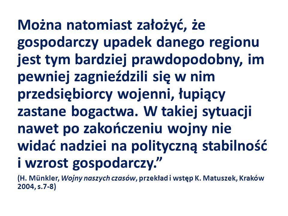 Można natomiast założyć, że gospodarczy upadek danego regionu jest tym bardziej prawdopodobny, im pewniej zagnieździli się w nim przedsiębiorcy wojenni, łupiący zastane bogactwa. W takiej sytuacji nawet po zakończeniu wojny nie widać nadziei na polityczną stabilność i wzrost gospodarczy.