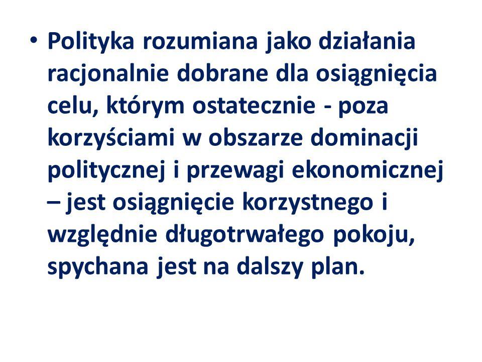 Polityka rozumiana jako działania racjonalnie dobrane dla osiągnięcia celu, którym ostatecznie - poza korzyściami w obszarze dominacji politycznej i przewagi ekonomicznej – jest osiągnięcie korzystnego i względnie długotrwałego pokoju, spychana jest na dalszy plan.