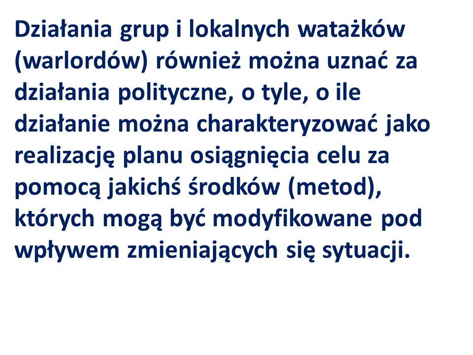 Działania grup i lokalnych watażków (warlordów) również można uznać za działania polityczne, o tyle, o ile działanie można charakteryzować jako realizację planu osiągnięcia celu za pomocą jakichś środków (metod), których mogą być modyfikowane pod wpływem zmieniających się sytuacji.