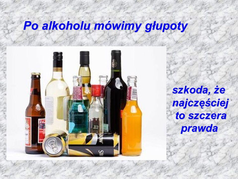 Po alkoholu mówimy głupoty