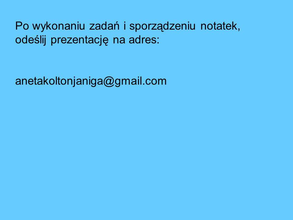 Po wykonaniu zadań i sporządzeniu notatek, odeślij prezentację na adres:
