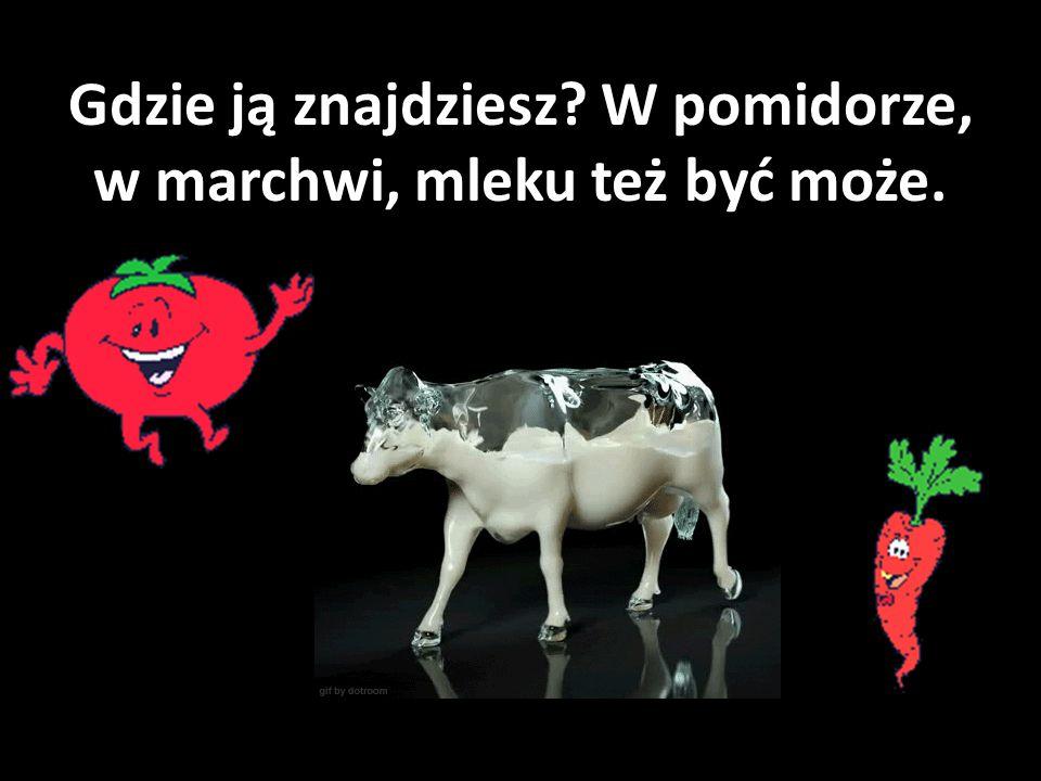 Gdzie ją znajdziesz W pomidorze, w marchwi, mleku też być może.