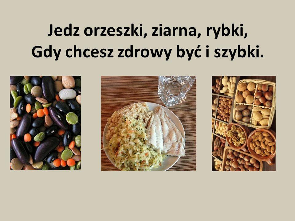 Jedz orzeszki, ziarna, rybki, Gdy chcesz zdrowy być i szybki.