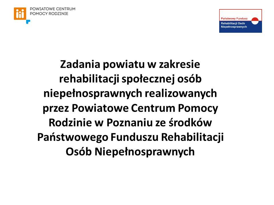 Zadania powiatu w zakresie rehabilitacji społecznej osób niepełnosprawnych realizowanych przez Powiatowe Centrum Pomocy Rodzinie w Poznaniu ze środków Państwowego Funduszu Rehabilitacji Osób Niepełnosprawnych