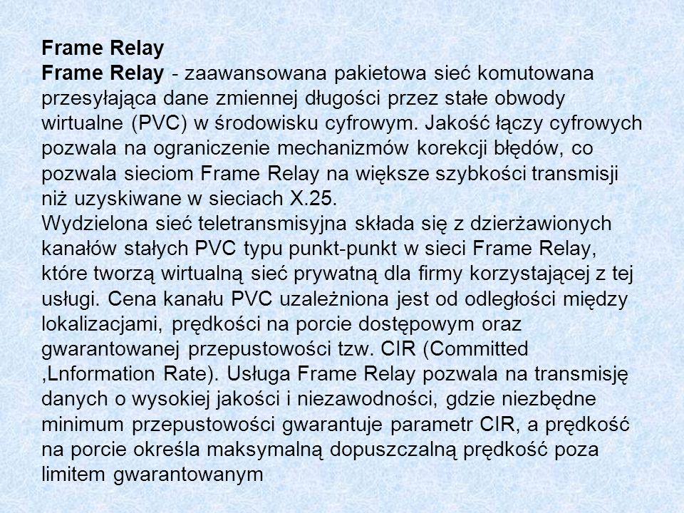 Frame Relay Frame Relay - zaawansowana pakietowa sieć komutowana przesyłająca dane zmiennej długości przez stałe obwody wirtualne (PVC) w środowisku cyfrowym.