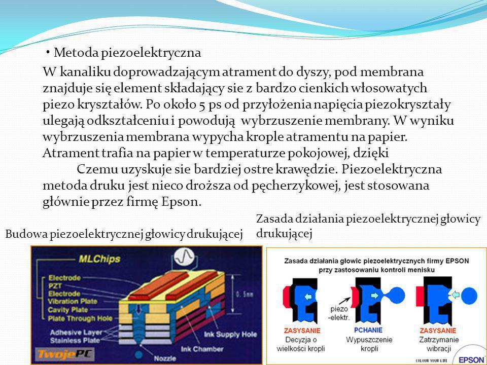 • Metoda piezoelektryczna W kanaliku doprowadzającym atrament do dyszy, pod membrana znajduje się element składający sie z bardzo cienkich włosowatych piezo kryształów. Po około 5 ps od przyłożenia napięcia piezokryształy ulegają odkształceniu i powodują wybrzuszenie membrany. W wyniku wybrzuszenia membrana wypycha krople atramentu na papier. Atrament trafia na papier w temperaturze pokojowej, dzięki Czemu uzyskuje sie bardziej ostre krawędzie. Piezoelektryczna metoda druku jest nieco droższa od pęcherzykowej, jest stosowana głównie przez firmę Epson.