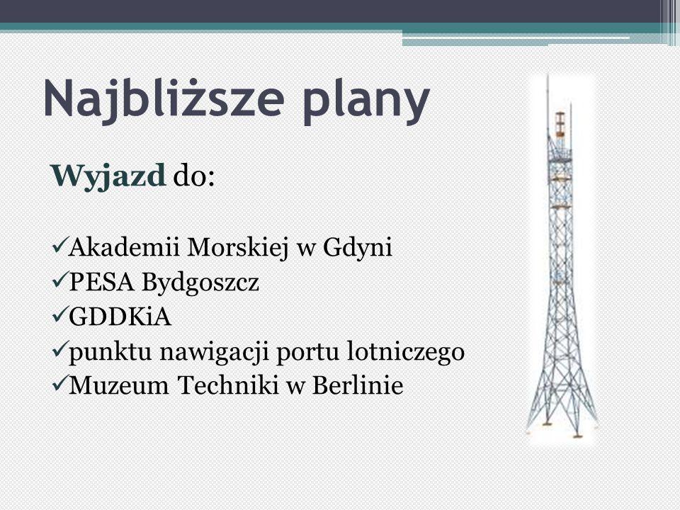 Najbliższe plany Wyjazd do: Akademii Morskiej w Gdyni PESA Bydgoszcz