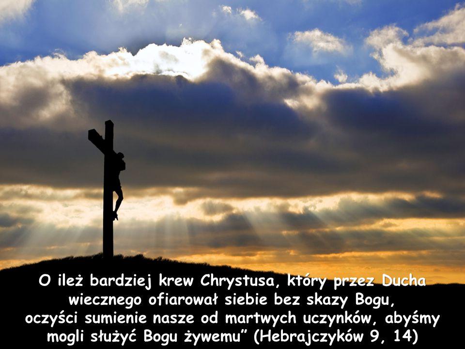 O ileż bardziej krew Chrystusa, który przez Ducha wiecznego ofiarował siebie bez skazy Bogu,