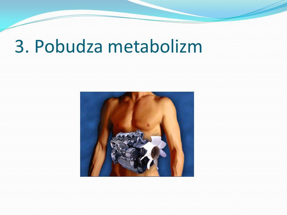 3. Pobudza metabolizm