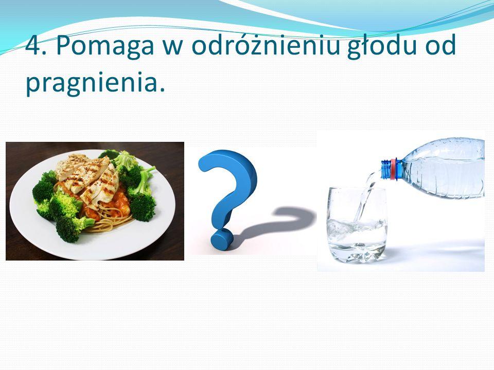 4. Pomaga w odróżnieniu głodu od pragnienia.