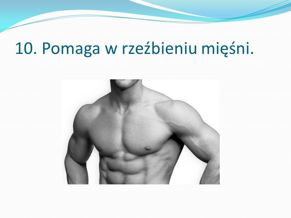 10. Pomaga w rzeźbieniu mięśni.