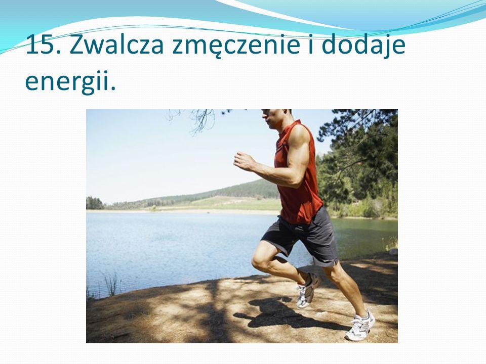 15. Zwalcza zmęczenie i dodaje energii.