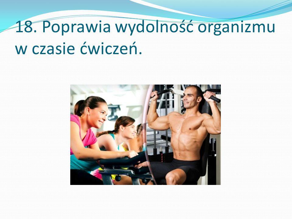 18. Poprawia wydolność organizmu w czasie ćwiczeń.