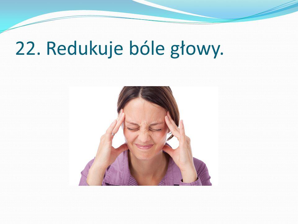 22. Redukuje bóle głowy.