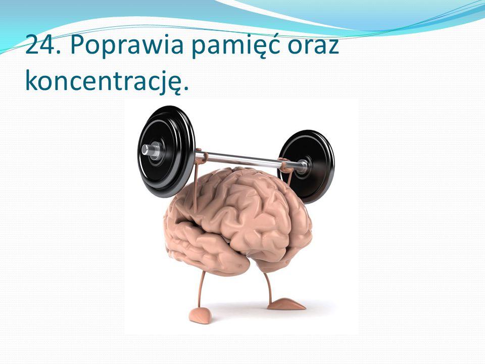 24. Poprawia pamięć oraz koncentrację.