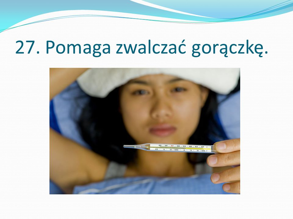 27. Pomaga zwalczać gorączkę.