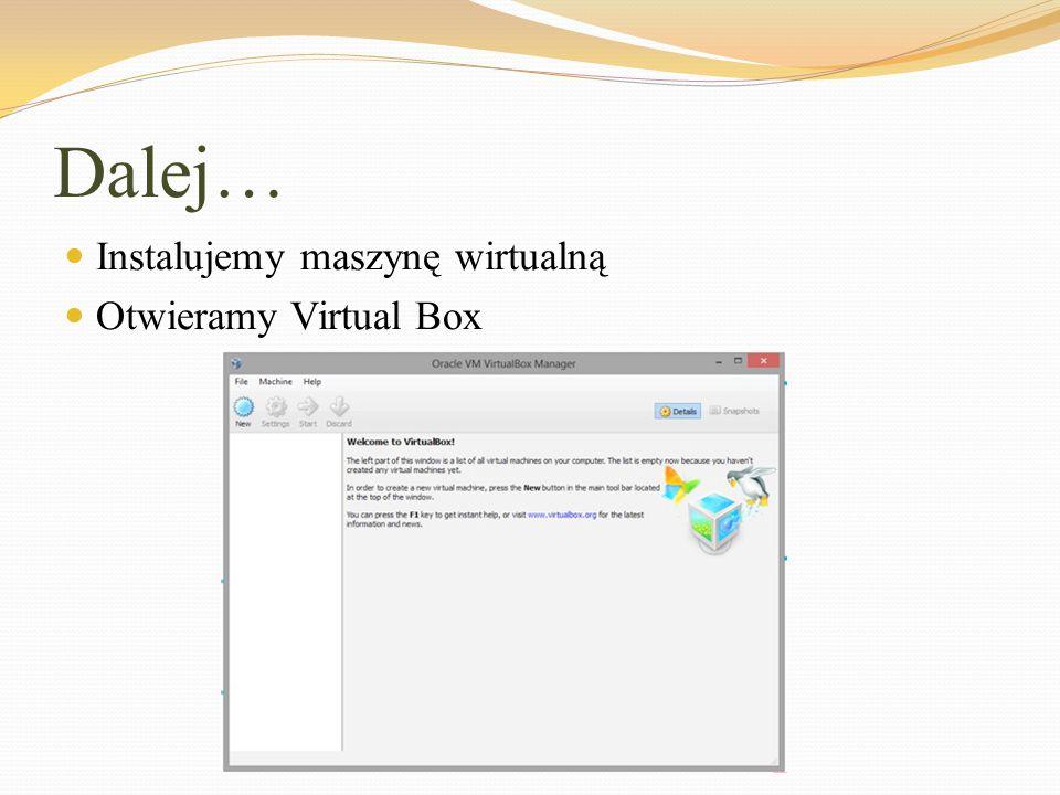 Dalej… Instalujemy maszynę wirtualną Otwieramy Virtual Box