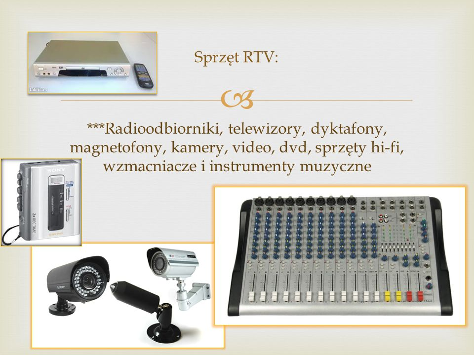 Sprzęt RTV: ***Radioodbiorniki, telewizory, dyktafony, magnetofony, kamery, video, dvd, sprzęty hi-fi, wzmacniacze i instrumenty muzyczne.