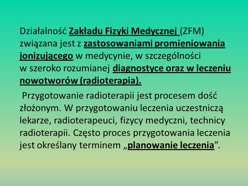 Działalność Zakładu Fizyki Medycznej (ZFM) związana jest z zastosowaniami promieniowania jonizującego w medycynie, w szczególności w szeroko rozumianej diagnostyce oraz w leczeniu nowotworów (radioterapia).