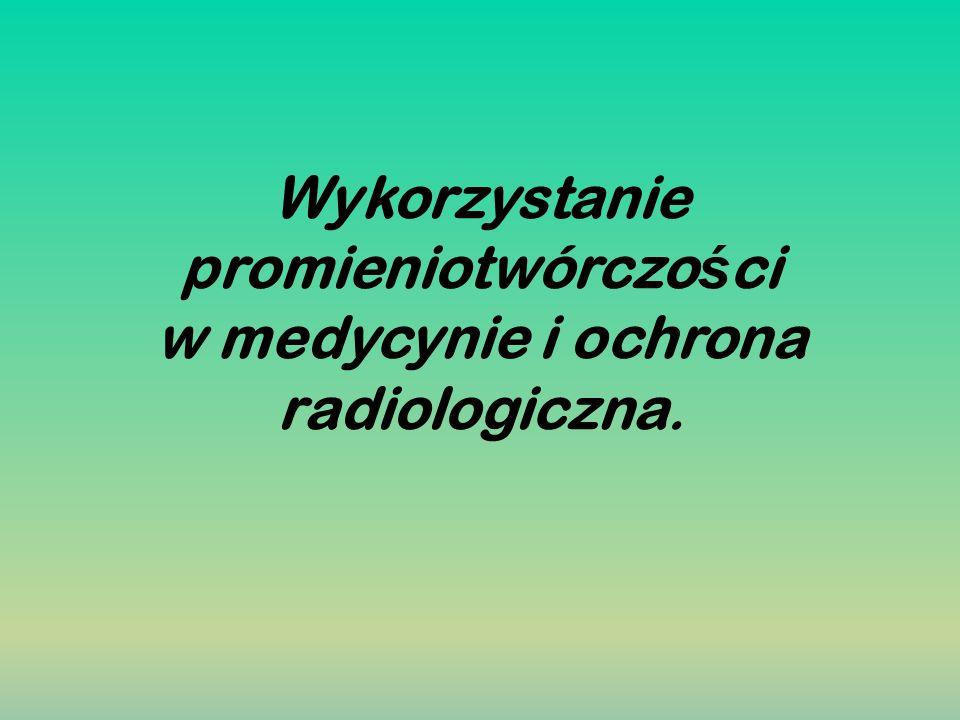 Wykorzystanie promieniotwórczości w medycynie i ochrona radiologiczna.