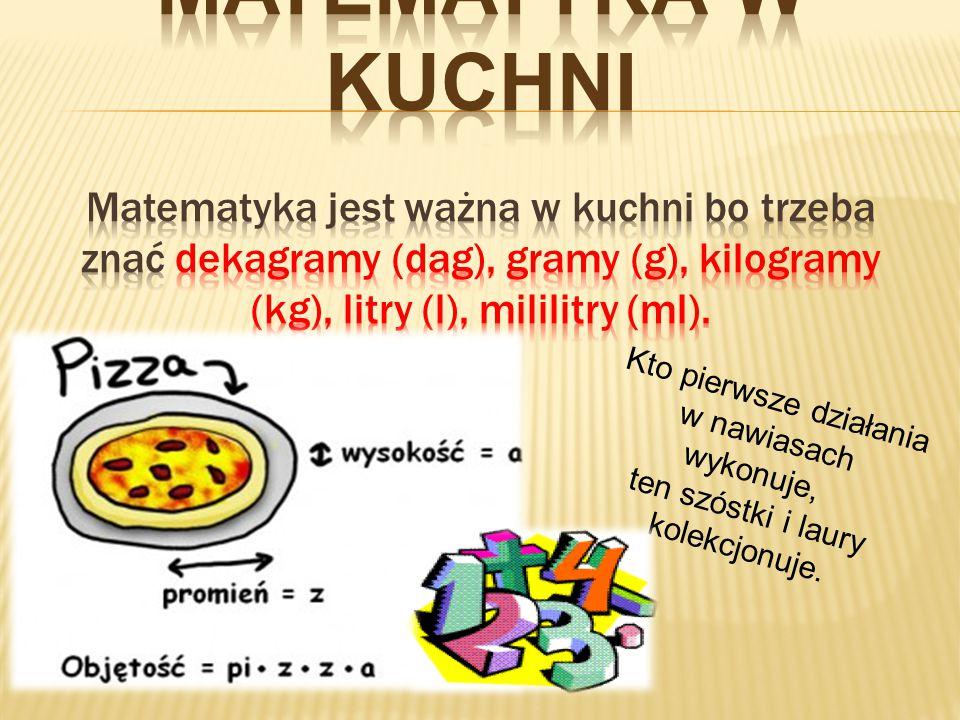 Matematyka w kuchni Matematyka jest ważna w kuchni bo trzeba znać dekagramy (dag), gramy (g), kilogramy (kg), litry (l), mililitry (ml).