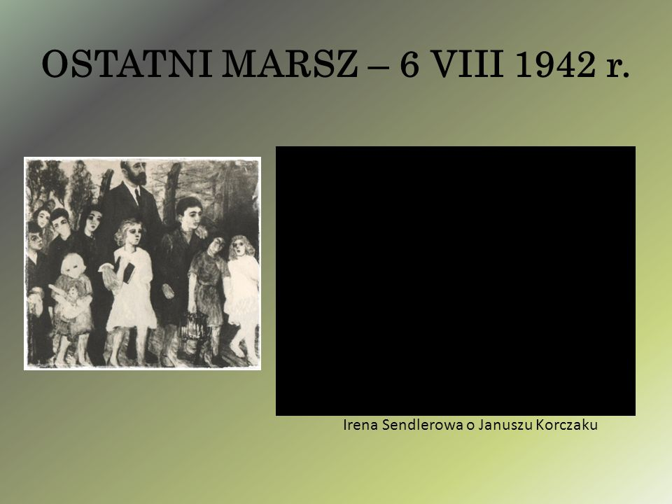 OSTATNI MARSZ – 6 VIII 1942 r. Irena Sendlerowa o Januszu Korczaku