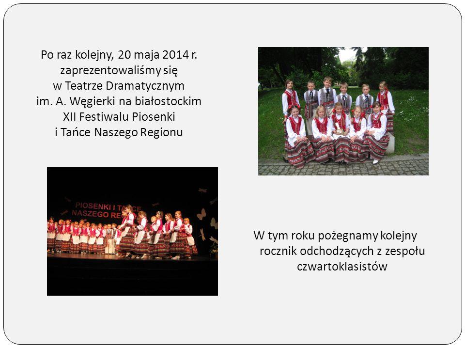 Po raz kolejny, 20 maja 2014 r. zaprezentowaliśmy się w Teatrze Dramatycznym im. A. Węgierki na białostockim XII Festiwalu Piosenki i Tańce Naszego Regionu