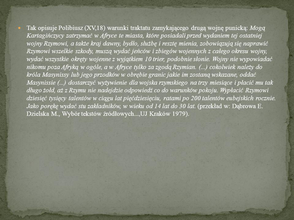 Tak opisuje Polibiusz (XV,18) warunki traktatu zamykającego drugą wojnę punicką: Mogą Kartagińczycy zatrzymać w Afryce te miasta, które posiadali przed wydaniem tej ostatniej wojny Rzymowi, a także kraj dawny, bydło, służbę i resztę mienia, zobowiązują się naprawić Rzymowi wszelkie szkody, muszą wydać jeńców i zbiegów wojennych z całego okresu wojny, wydać wszystkie okręty wojenne z wyjątkiem 10 trier, podobnie słonie.