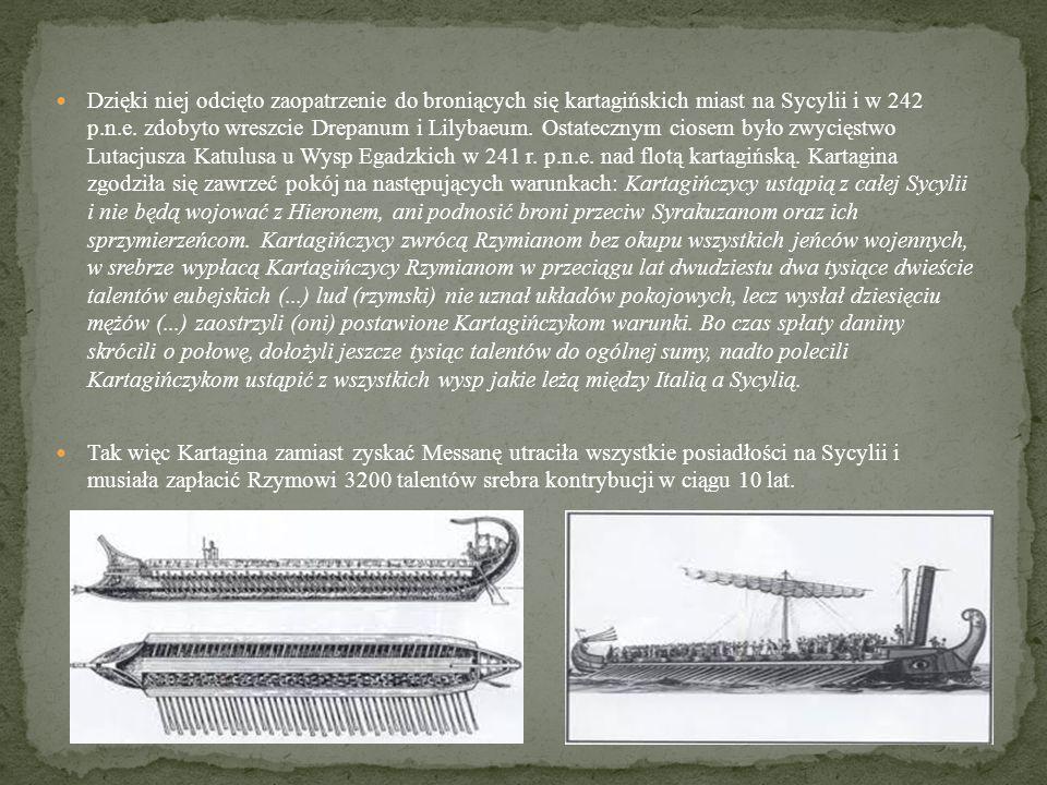 Dzięki niej odcięto zaopatrzenie do broniących się kartagińskich miast na Sycylii i w 242 p.n.e. zdobyto wreszcie Drepanum i Lilybaeum. Ostatecznym ciosem było zwycięstwo Lutacjusza Katulusa u Wysp Egadzkich w 241 r. p.n.e. nad flotą kartagińską. Kartagina zgodziła się zawrzeć pokój na następujących warunkach: Kartagińczycy ustąpią z całej Sycylii i nie będą wojować z Hieronem, ani podnosić broni przeciw Syrakuzanom oraz ich sprzymierzeńcom. Kartagińczycy zwrócą Rzymianom bez okupu wszystkich jeńców wojennych, w srebrze wypłacą Kartagińczycy Rzymianom w przeciągu lat dwudziestu dwa tysiące dwieście talentów eubejskich (...) lud (rzymski) nie uznał układów pokojowych, lecz wysłał dziesięciu mężów (...) zaostrzyli (oni) postawione Kartagińczykom warunki. Bo czas spłaty daniny skrócili o połowę, dołożyli jeszcze tysiąc talentów do ogólnej sumy, nadto polecili Kartagińczykom ustąpić z wszystkich wysp jakie leżą między Italią a Sycylią.