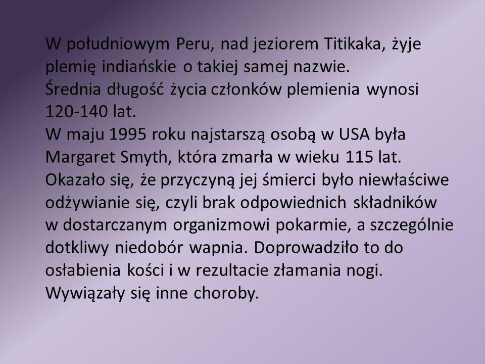 W południowym Peru, nad jeziorem Titikaka, żyje plemię indiańskie o takiej samej nazwie. Średnia długość życia członków plemienia wynosi 120-140 lat. W maju 1995 roku najstarszą osobą w USA była Margaret Smyth, która zmarła w wieku 115 lat. Okazało się, że przyczyną jej śmierci było niewłaściwe odżywianie się, czyli brak odpowiednich składników w dostarczanym organizmowi pokarmie, a szczególnie dotkliwy niedobór wapnia. Doprowadziło to do osłabienia kości i w rezultacie złamania nogi. Wywiązały się inne choroby.