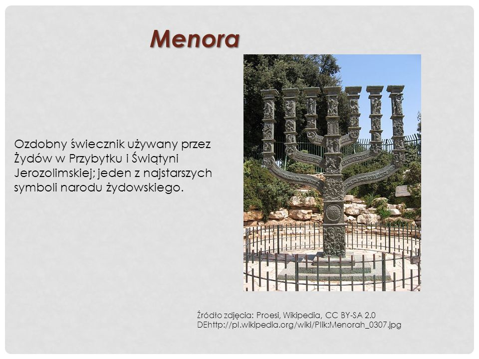 Menora Ozdobny świecznik używany przez Żydów w Przybytku i Świątyni Jerozolimskiej; jeden z najstarszych symboli narodu żydowskiego.