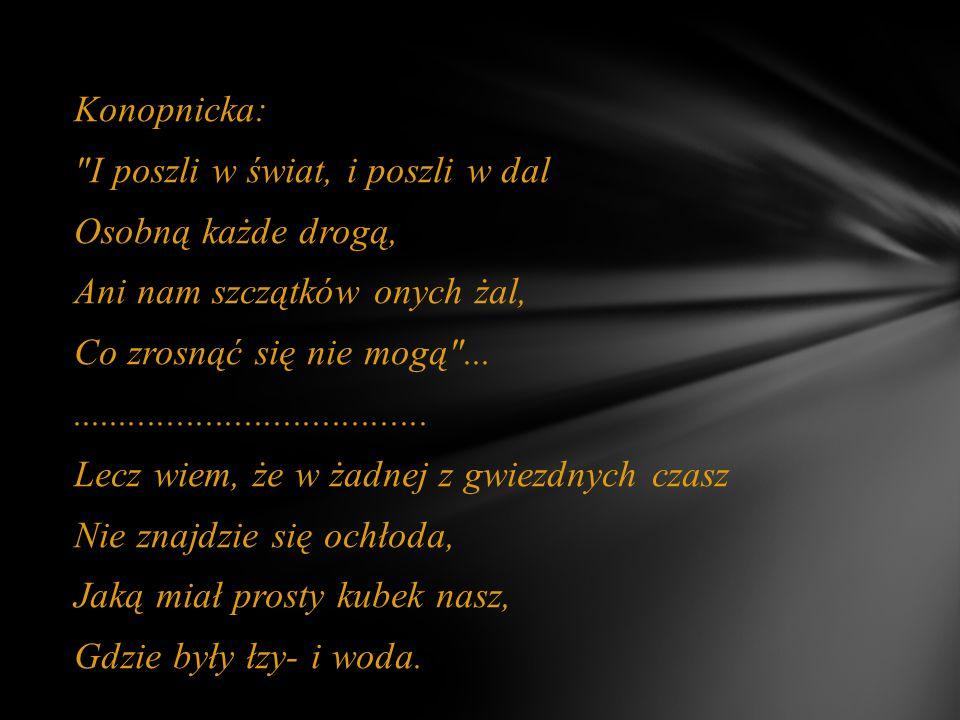 Konopnicka: I poszli w świat, i poszli w dal Osobną każde drogą, Ani nam szczątków onych żal, Co zrosnąć się nie mogą ...