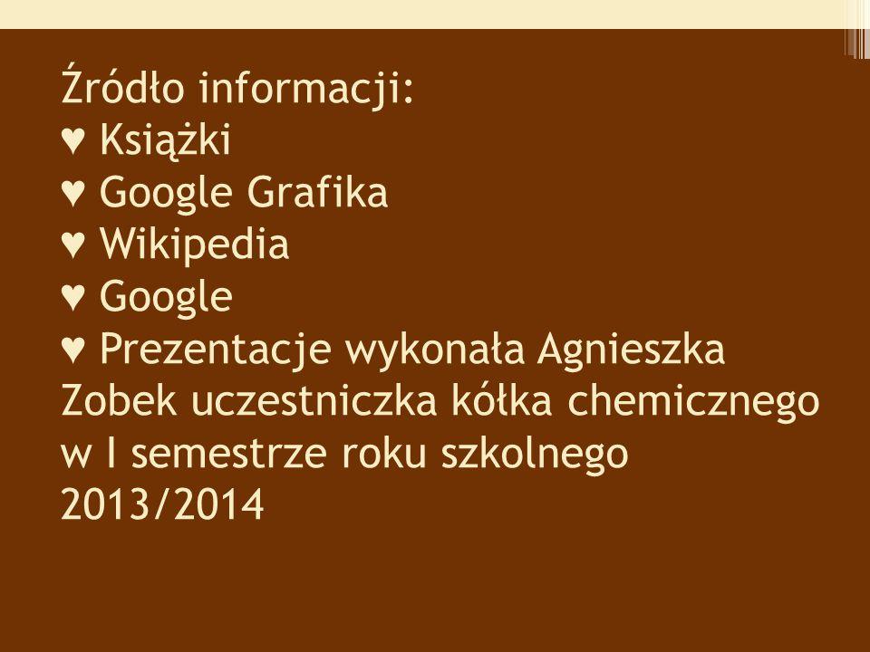 Źródło informacji: ♥ Książki ♥ Google Grafika ♥ Wikipedia ♥ Google ♥ Prezentacje wykonała Agnieszka Zobek uczestniczka kółka chemicznego w I semestrze roku szkolnego 2013/2014