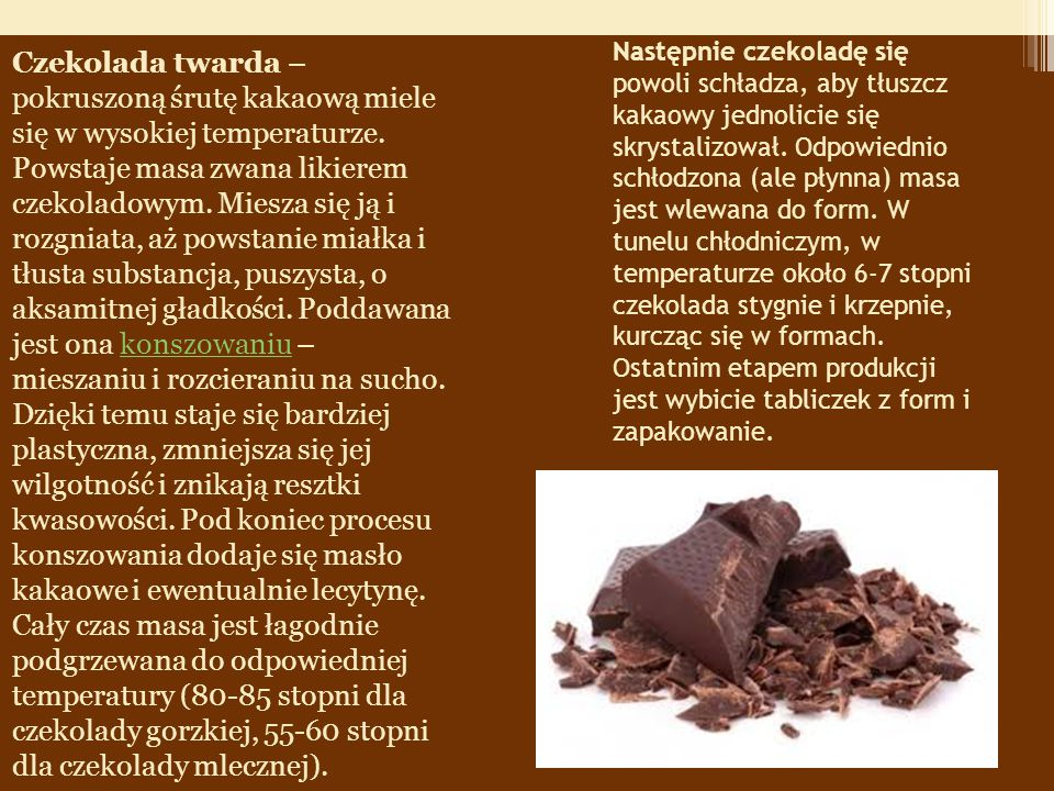 Czekolada twarda – pokruszoną śrutę kakaową miele się w wysokiej temperaturze. Powstaje masa zwana likierem czekoladowym. Miesza się ją i rozgniata, aż powstanie miałka i tłusta substancja, puszysta, o aksamitnej gładkości. Poddawana jest ona konszowaniu – mieszaniu i rozcieraniu na sucho. Dzięki temu staje się bardziej plastyczna, zmniejsza się jej wilgotność i znikają resztki kwasowości. Pod koniec procesu konszowania dodaje się masło kakaowe i ewentualnie lecytynę. Cały czas masa jest łagodnie podgrzewana do odpowiedniej temperatury (80-85 stopni dla czekolady gorzkiej, 55-60 stopni dla czekolady mlecznej).