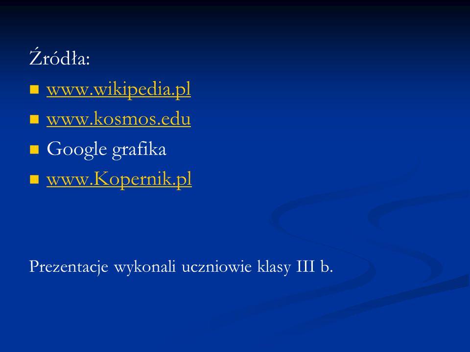 Źródła: www.wikipedia.pl www.kosmos.edu Google grafika www.Kopernik.pl