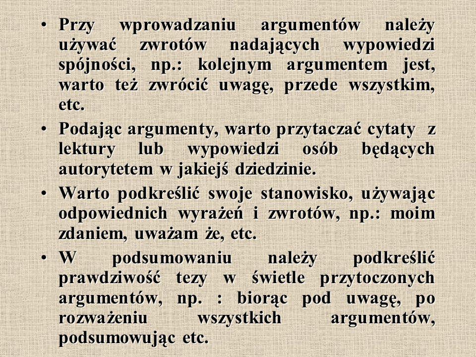 Przy wprowadzaniu argumentów należy używać zwrotów nadających wypowiedzi spójności, np.: kolejnym argumentem jest, warto też zwrócić uwagę, przede wszystkim, etc.