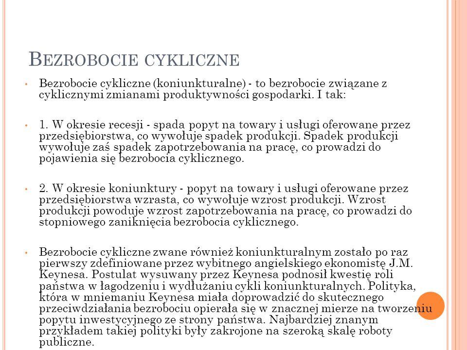 Bezrobocie cykliczne Bezrobocie cykliczne (koniunkturalne) - to bezrobocie związane z cyklicznymi zmianami produktywności gospodarki. I tak:
