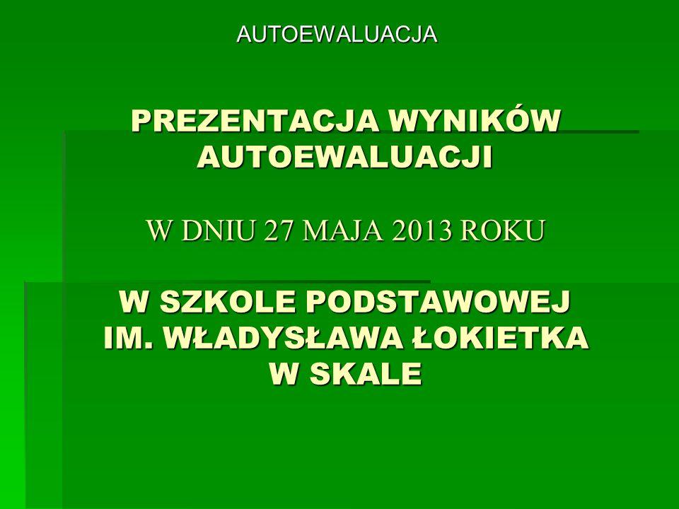 AUTOEWALUACJA PREZENTACJA WYNIKÓW AUTOEWALUACJI W DNIU 27 MAJA 2013 ROKU W SZKOLE PODSTAWOWEJ IM.