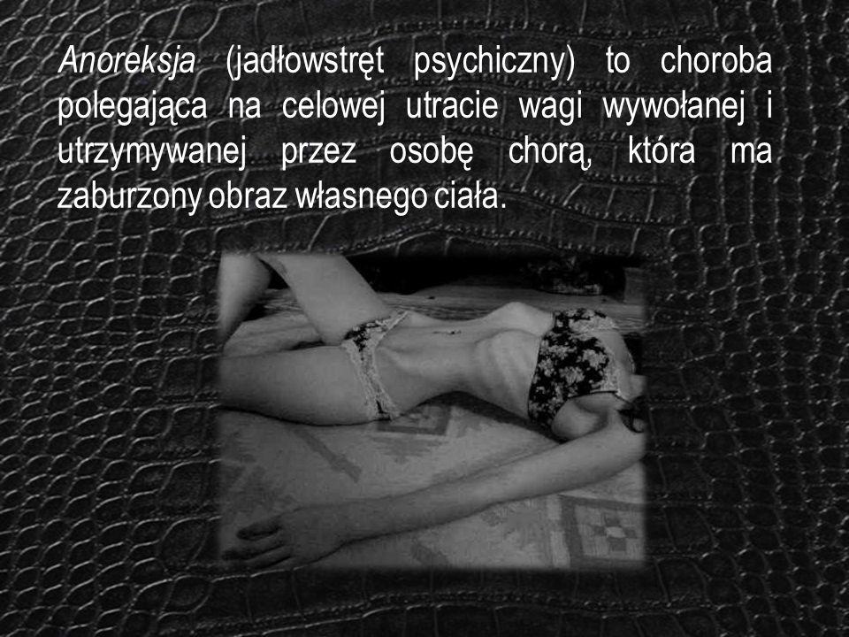 Anoreksja (jadłowstręt psychiczny) to choroba polegająca na celowej utracie wagi wywołanej i utrzymywanej przez osobę chorą, która ma zaburzony obraz własnego ciała.
