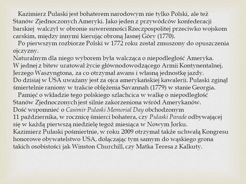 Kazimierz Pułaski jest bohaterem narodowym nie tylko Polski, ale też Stanów Zjednoczonych Ameryki. Jako jeden z przywódców konfederacji barskiej walczył w obronie suwerenności Rzeczpospolitej przeciwko wojskom carskim, między innymi kierując obroną Jasnej Góry (1770).