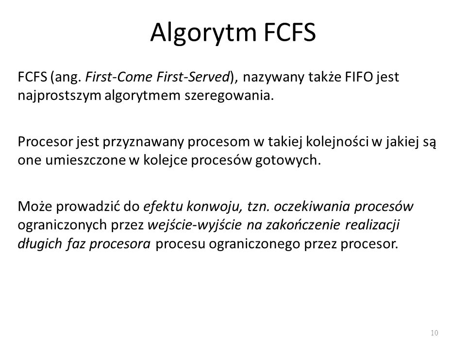 Algorytm FCFS FCFS (ang. First-Come First-Served), nazywany także FIFO jest najprostszym algorytmem szeregowania.