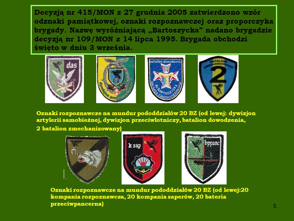 """Decyzją nr 415/MON z 27 grudnia 2005 zatwierdzono wzór odznaki pamiątkowej, oznaki rozpoznawczej oraz proporczyka brygady. Nazwę wyróżniającą """"Bartoszycka nadano brygadzie decyzją nr 109/MON z 14 lipca 1995. Brygada obchodzi święto w dniu 3 września."""