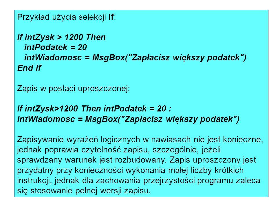 Przykład użycia selekcji If: If intZysk > 1200 Then intPodatek = 20 intWiadomosc = MsgBox( Zapłacisz większy podatek ) End If Zapis w postaci uproszczonej: If intZysk>1200 Then intPodatek = 20 :
