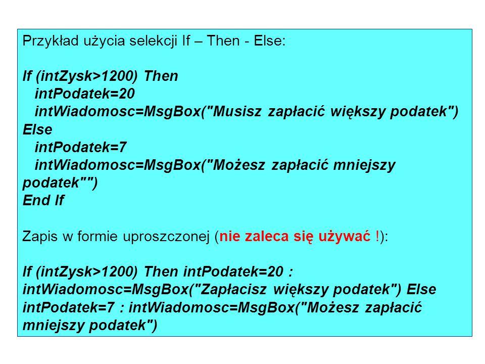 Przykład użycia selekcji If – Then - Else: If (intZysk>1200) Then intPodatek=20 intWiadomosc=MsgBox( Musisz zapłacić większy podatek ) Else intPodatek=7 intWiadomosc=MsgBox( Możesz zapłacić mniejszy podatek ) End If Zapis w formie uproszczonej (nie zaleca się używać !): If (intZysk>1200) Then intPodatek=20 : intWiadomosc=MsgBox( Zapłacisz większy podatek ) Else intPodatek=7 : intWiadomosc=MsgBox( Możesz zapłacić mniejszy podatek )