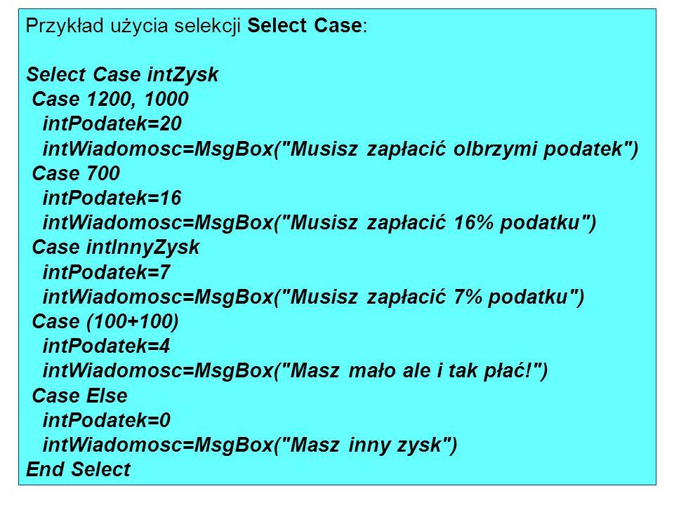 Przykład użycia selekcji Select Case: Select Case intZysk Case 1200, 1000 intPodatek=20 intWiadomosc=MsgBox( Musisz zapłacić olbrzymi podatek ) Case 700 intPodatek=16 intWiadomosc=MsgBox( Musisz zapłacić 16% podatku ) Case intInnyZysk intPodatek=7 intWiadomosc=MsgBox( Musisz zapłacić 7% podatku ) Case (100+100) intPodatek=4 intWiadomosc=MsgBox( Masz mało ale i tak płać! ) Case Else intPodatek=0 intWiadomosc=MsgBox( Masz inny zysk ) End Select