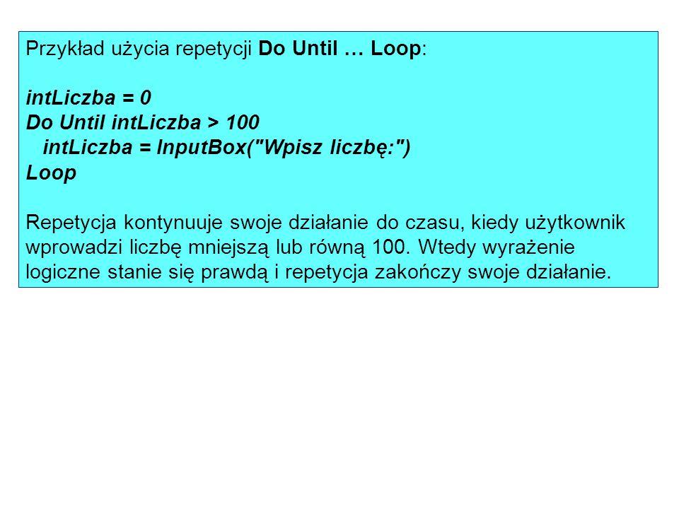 Przykład użycia repetycji Do Until … Loop: intLiczba = 0 Do Until intLiczba > 100 intLiczba = InputBox( Wpisz liczbę: ) Loop Repetycja kontynuuje swoje działanie do czasu, kiedy użytkownik wprowadzi liczbę mniejszą lub równą 100.