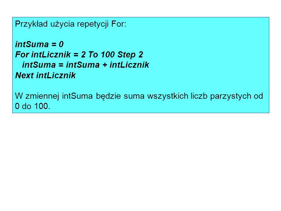 Przykład użycia repetycji For: intSuma = 0 For intLicznik = 2 To 100 Step 2 intSuma = intSuma + intLicznik Next intLicznik W zmiennej intSuma będzie suma wszystkich liczb parzystych od 0 do 100.