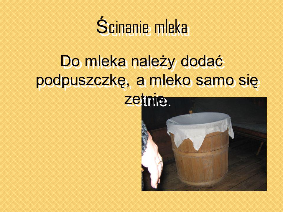 Do mleka należy dodać podpuszczkę, a mleko samo się zetnie.