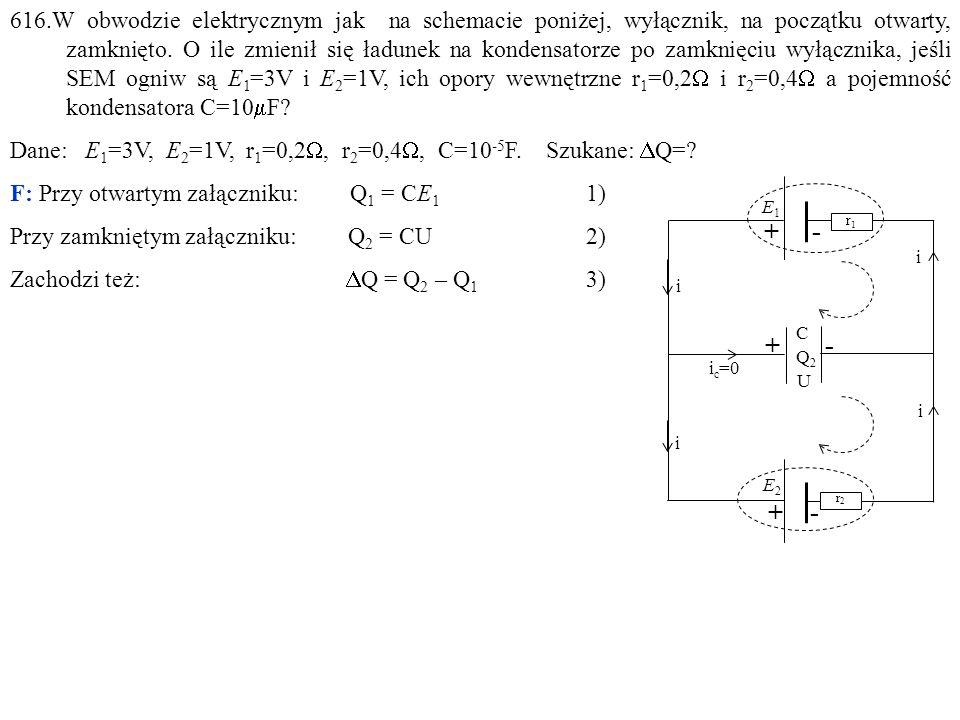 616.W obwodzie elektrycznym jak na schemacie poniżej, wyłącznik, na początku otwarty, zamknięto. O ile zmienił się ładunek na kondensatorze po zamknięciu wyłącznika, jeśli SEM ogniw są E1=3V i E2=1V, ich opory wewnętrzne r1=0,2W i r2=0,4W a pojemność kondensatora C=10mF